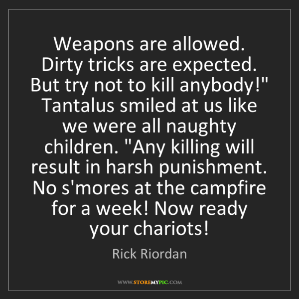 Rick Riordan: Weapons are allowed. Dirty tricks are expected. But try...