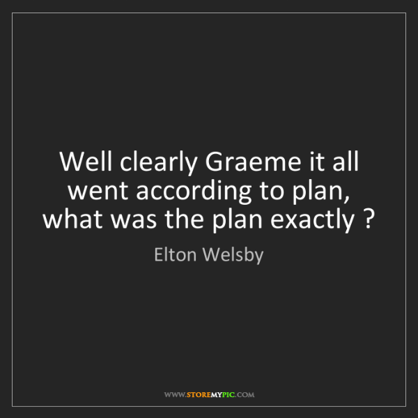 Elton Welsby: Well clearly Graeme it all went according to plan, what...