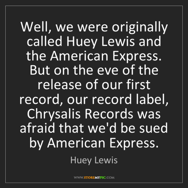 Huey Lewis: Well, we were originally called Huey Lewis and the American...