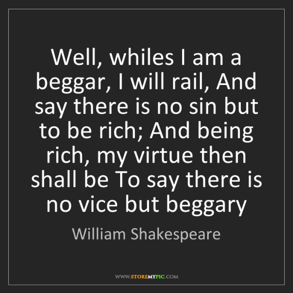 William Shakespeare: Well, whiles I am a beggar, I will rail, And say there...