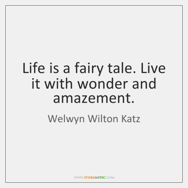 Life is a fairy tale. Live it with wonder and amazement.