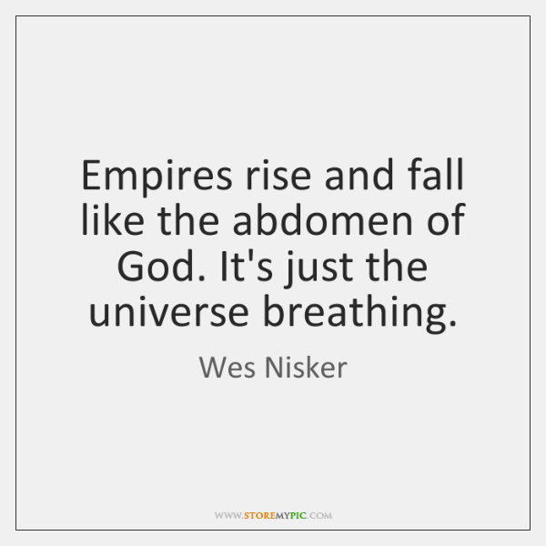Empires rise and fall like the abdomen of God. It's just the ...