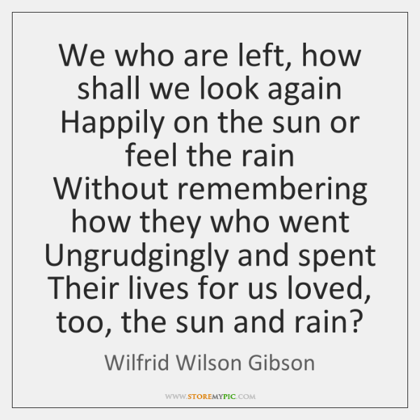 We who are left, how shall we look again  Happily on the ...