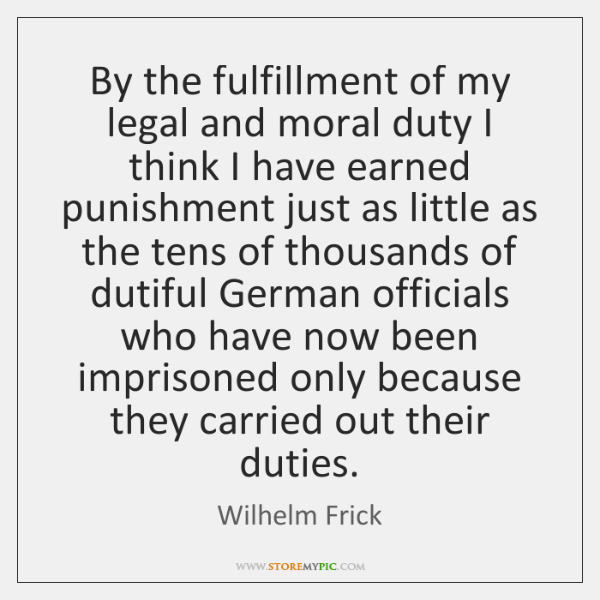 By the fulfillment of my legal and moral duty I think I ...