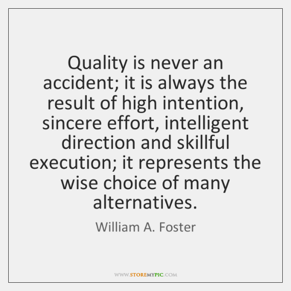 Quality is never an accident; it is always the result of high ...