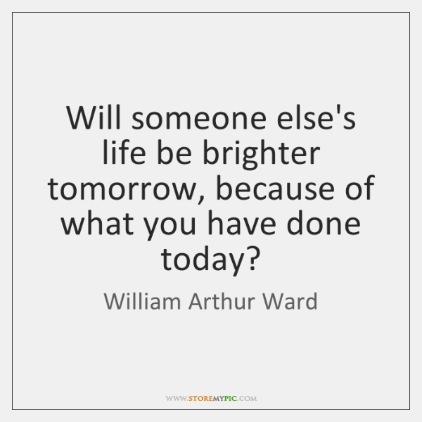 Will someone else's life be brighter tomorrow, because of what you have ...