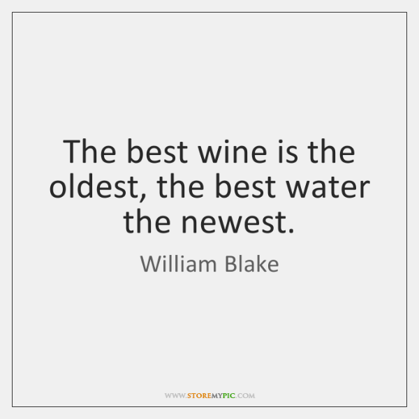 The best wine is the oldest, the best water the newest.