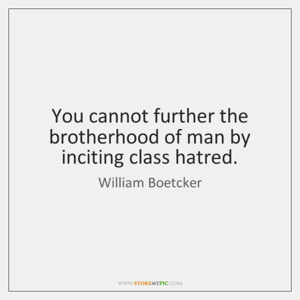 You cannot further the brotherhood of man by inciting class hatred.