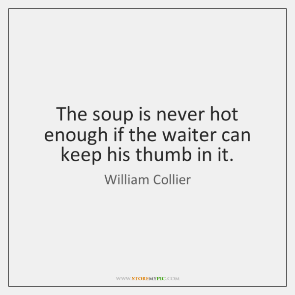 The soup is never hot enough if the waiter can keep his ...