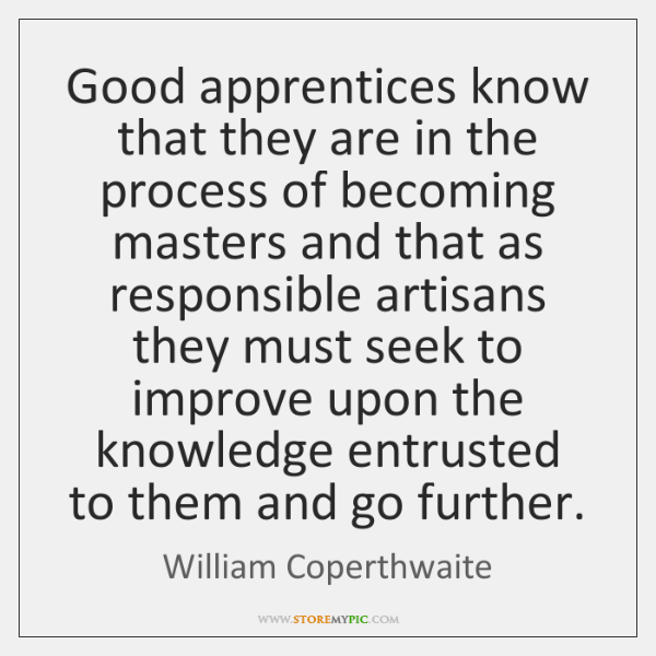 Good apprentices know that they are in the process of becoming masters ...
