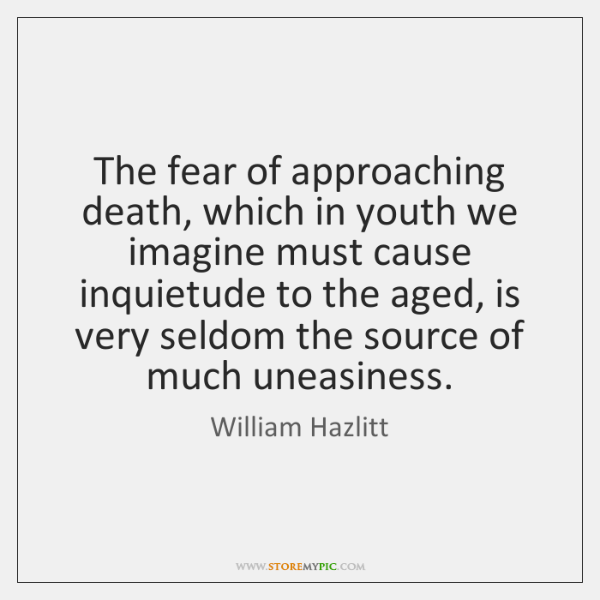The fear of approaching death, which in youth we imagine must cause ...