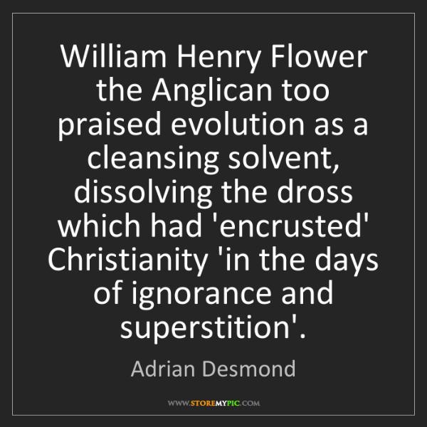 Adrian Desmond: William Henry Flower the Anglican too praised evolution...