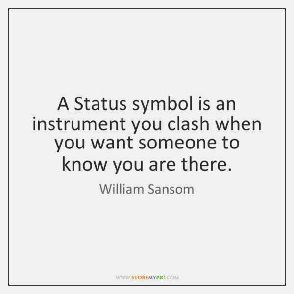 A Status symbol is an instrument you clash when you want someone ...