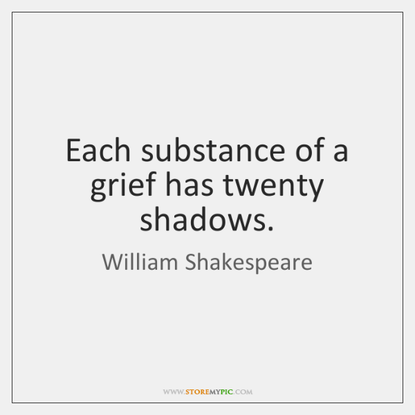 Shakespeare Quotes Grief: Each Substance Of A Grief Has Twenty Shadows.