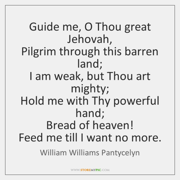 Guide me, O Thou great Jehovah,   Pilgrim through this barren land;   I ...