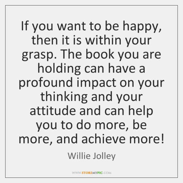 If you want to be happy, then it is within your grasp. ...