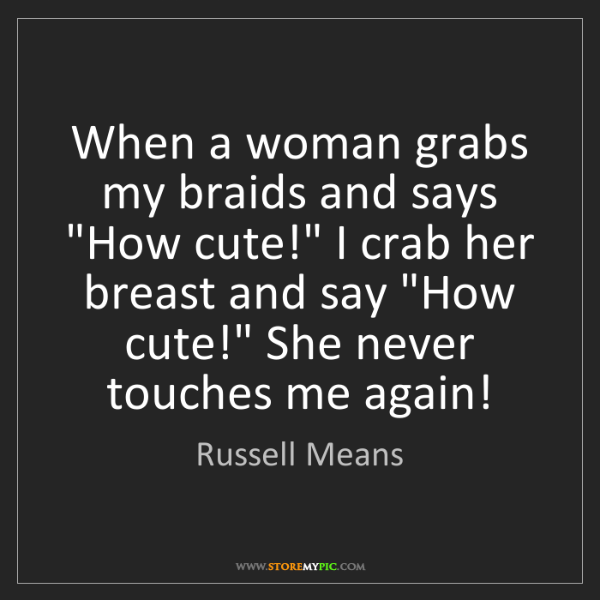 "Russell Means: When a woman grabs my braids and says ""How cute!"" I crab..."