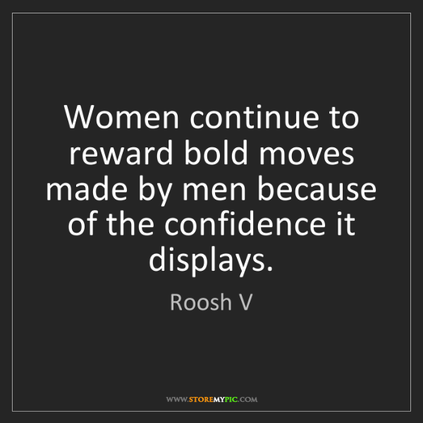 Roosh V: Women continue to reward bold moves made by men because...