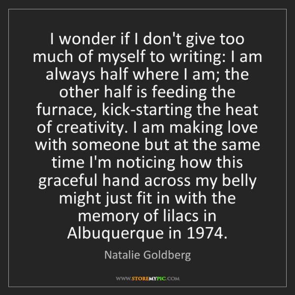 Natalie Goldberg: I wonder if I don't give too much of myself to writing:...