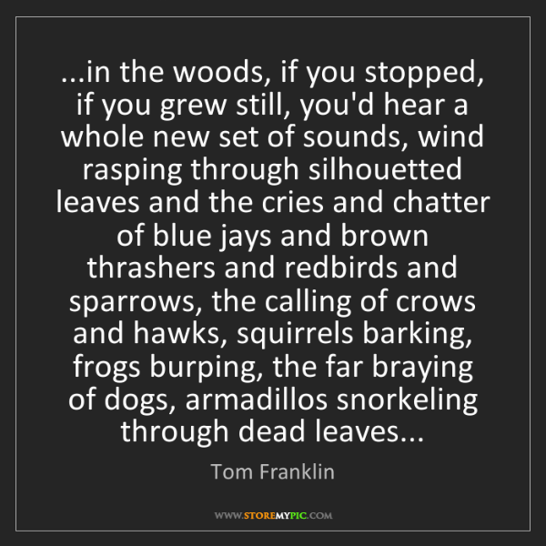 Tom Franklin: ...in the woods, if you stopped, if you grew still, you'd...