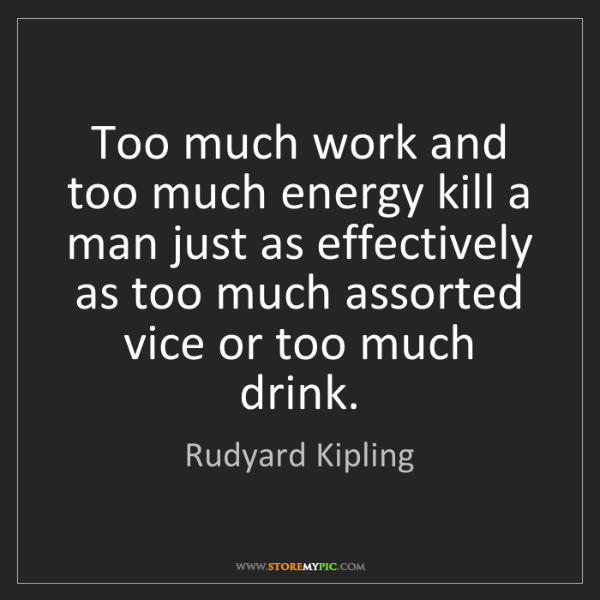 Rudyard Kipling: Too much work and too much energy kill a man just as...
