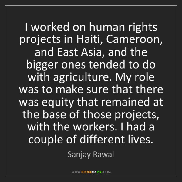 Sanjay Rawal: I worked on human rights projects in Haiti, Cameroon,...