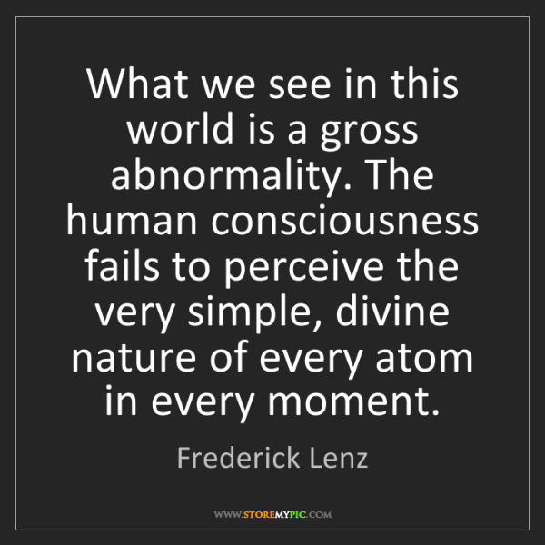 Frederick Lenz: What we see in this world is a gross abnormality. The...
