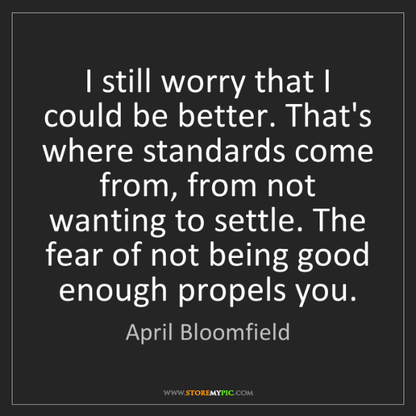 April Bloomfield: I still worry that I could be better. That's where standards...
