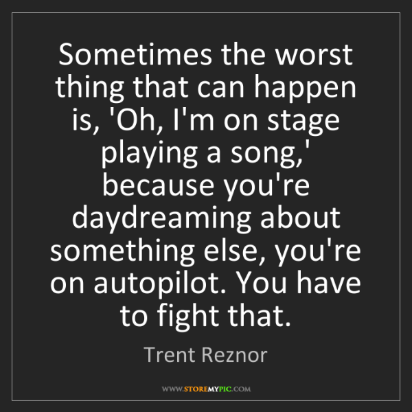 Trent Reznor: Sometimes the worst thing that can happen is, 'Oh, I'm...