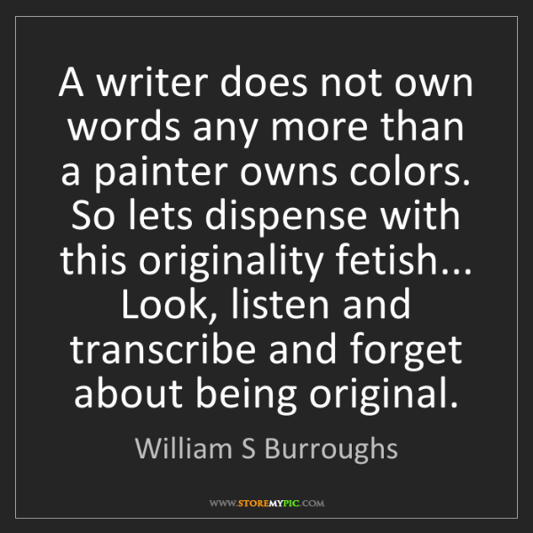 William S Burroughs: A writer does not own words any more than a painter owns...