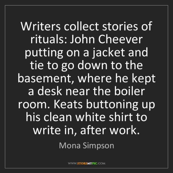 Mona Simpson: Writers collect stories of rituals: John Cheever putting...