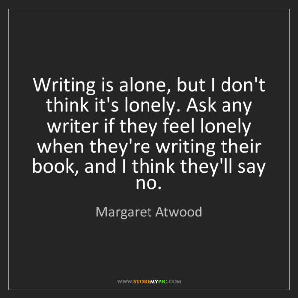 Margaret Atwood: Writing is alone, but I don't think it's lonely. Ask...