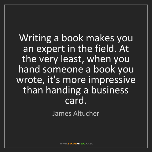 James Altucher: Writing a book makes you an expert in the field. At the...