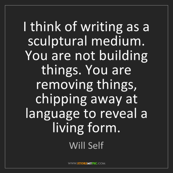 Will Self: I think of writing as a sculptural medium. You are not...