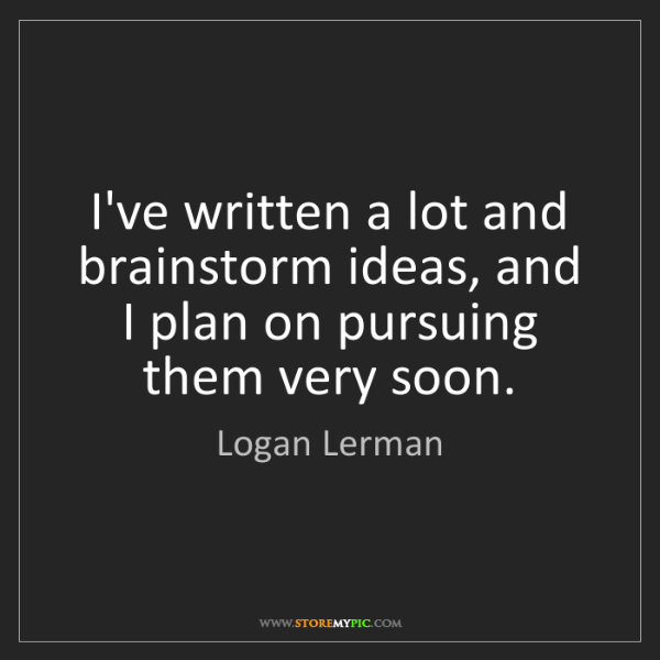 Logan Lerman: I've written a lot and brainstorm ideas, and I plan on...