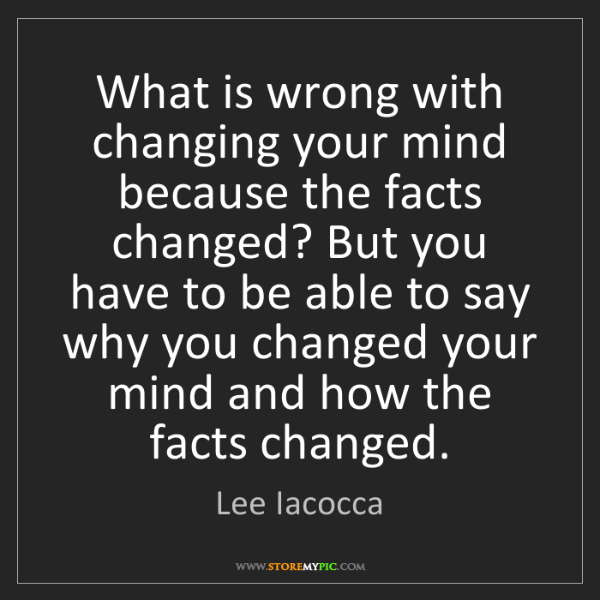 Lee Iacocca: What is wrong with changing your mind because the facts...