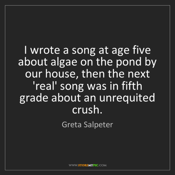 Greta Salpeter: I wrote a song at age five about algae on the pond by...