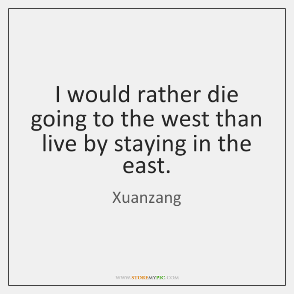 I would rather die going to the west than live by staying ...