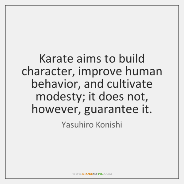 Karate aims to build character, improve human behavior, and cultivate modesty; it ...