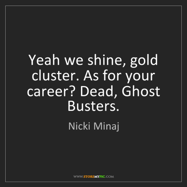 Nicki Minaj: Yeah we shine, gold cluster. As for your career? Dead,...