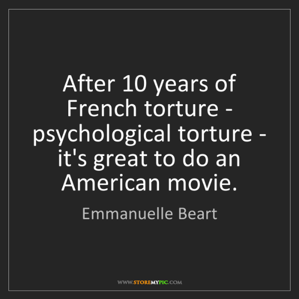 Emmanuelle Beart: After 10 years of French torture - psychological torture...