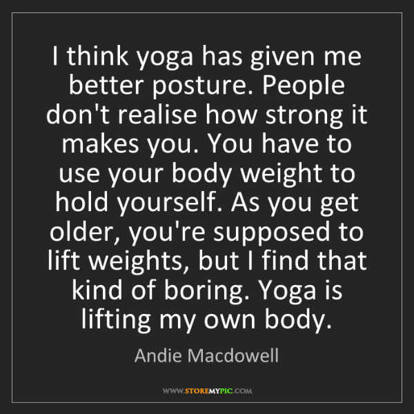 Andie Macdowell: I think yoga has given me better posture. People don't...