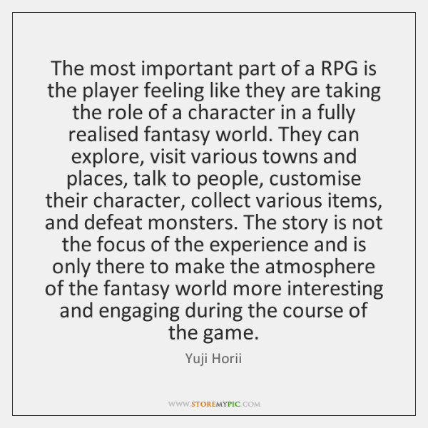 The most important part of a RPG is the player feeling like ...