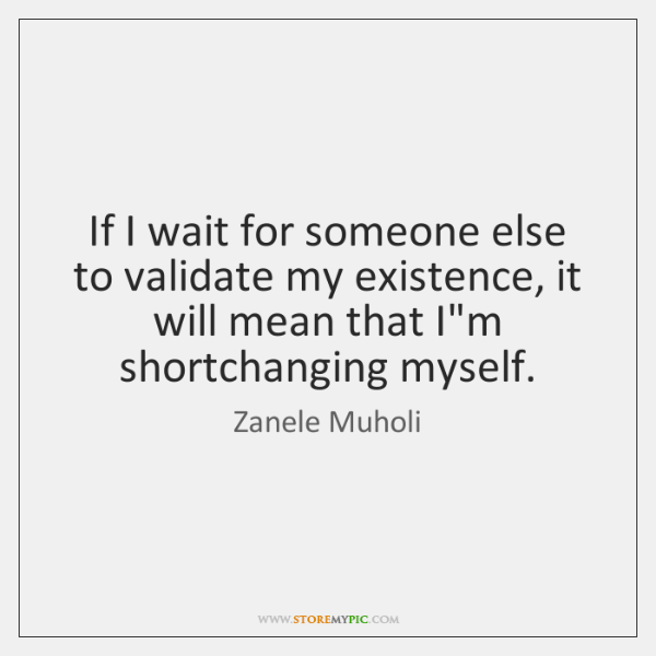 If I wait for someone else to validate my existence, it will ...