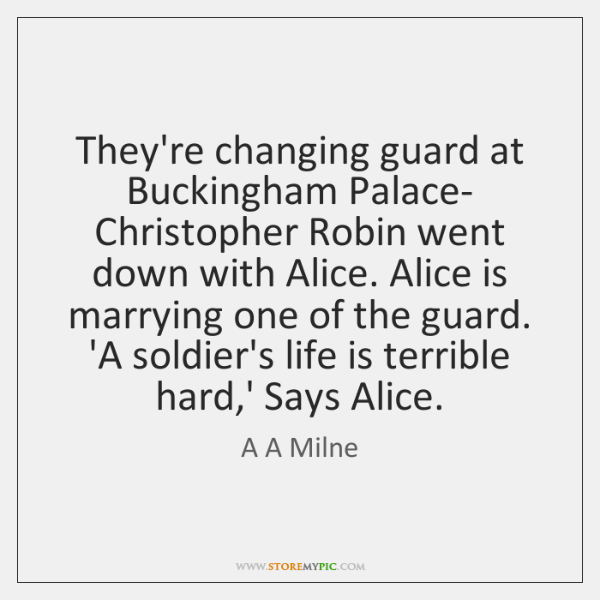 They're changing guard at Buckingham Palace- Christopher Robin went down with Alice. ...