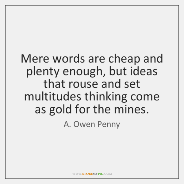 Mere words are cheap and plenty enough, but ideas that rouse and ...