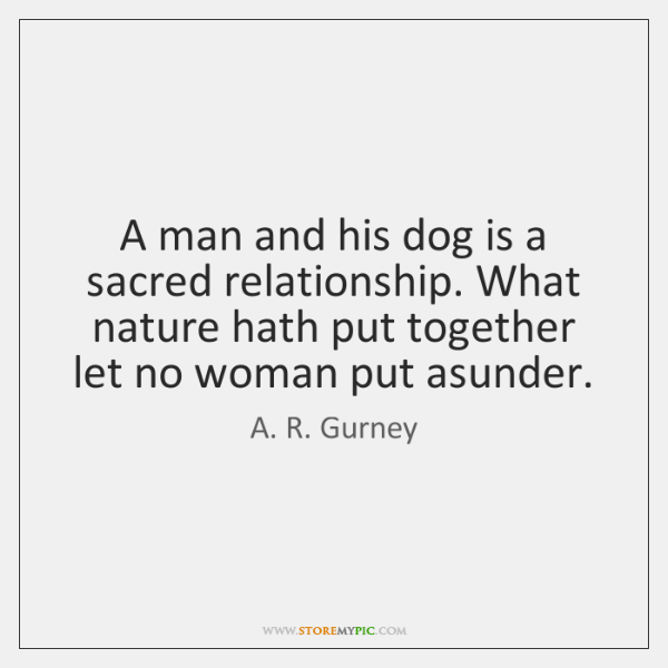 A man and his dog is a sacred relationship. What nature hath ...