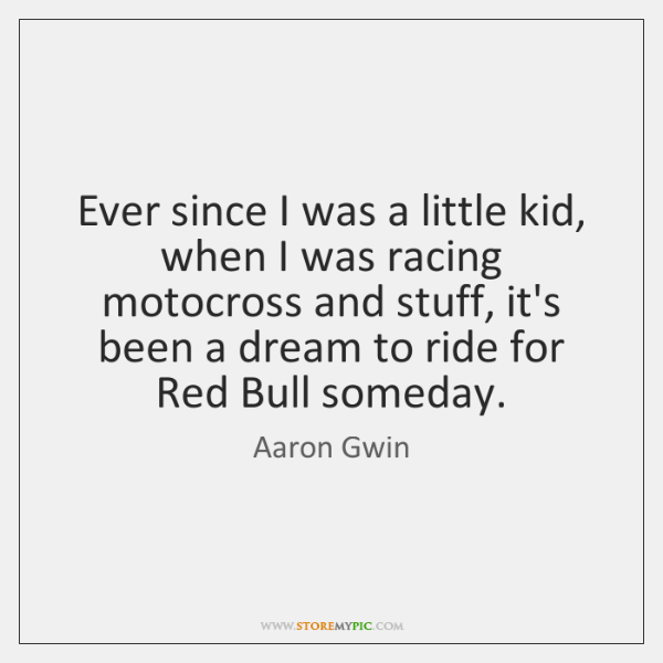Ever since I was a little kid, when I was racing motocross ...