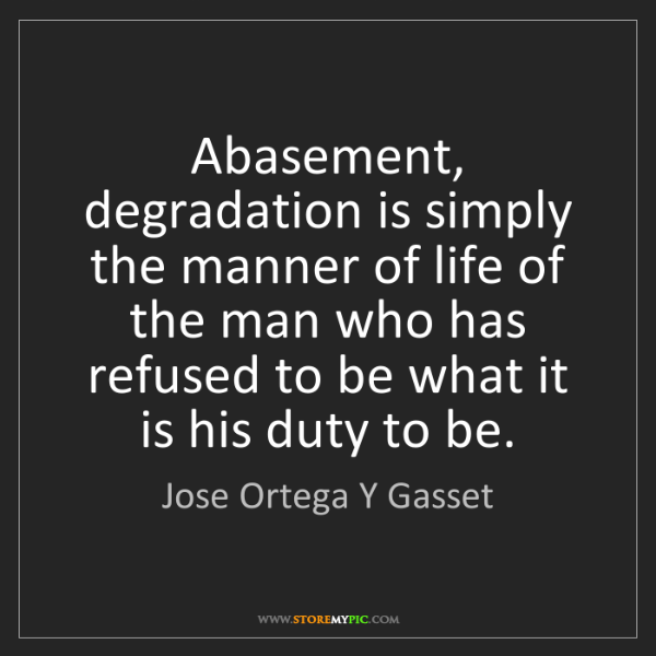 Jose Ortega Y Gasset: Abasement, degradation is simply the manner of life of...