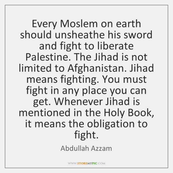 Every Moslem on earth should unsheathe his sword and fight to liberate ...